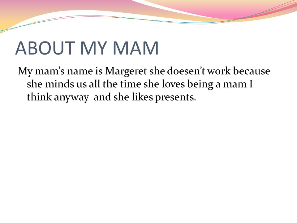 ABOUT MY MAM My mam's name is Margeret she doesen't work because she minds us all the time she loves being a mam I think anyway and she likes presents.