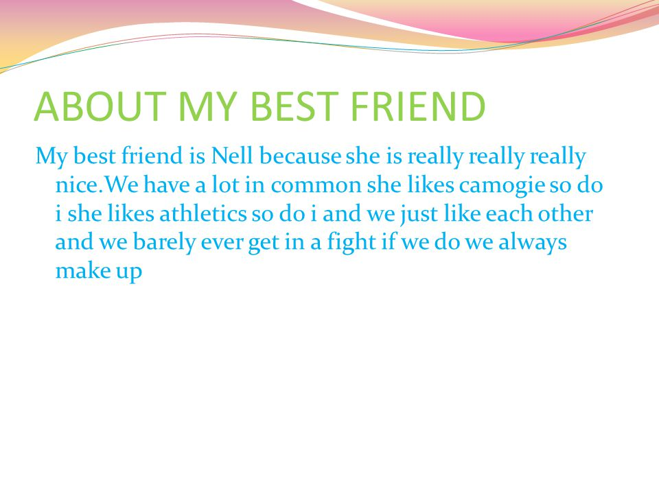 ABOUT MY BEST FRIEND My best friend is Nell because she is really really really nice.We have a lot in common she likes camogie so do i she likes athletics so do i and we just like each other and we barely ever get in a fight if we do we always make up