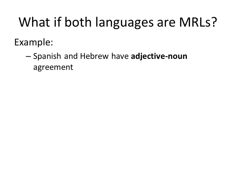 What if both languages are MRLs Example: – Spanish and Hebrew have adjective-noun agreement
