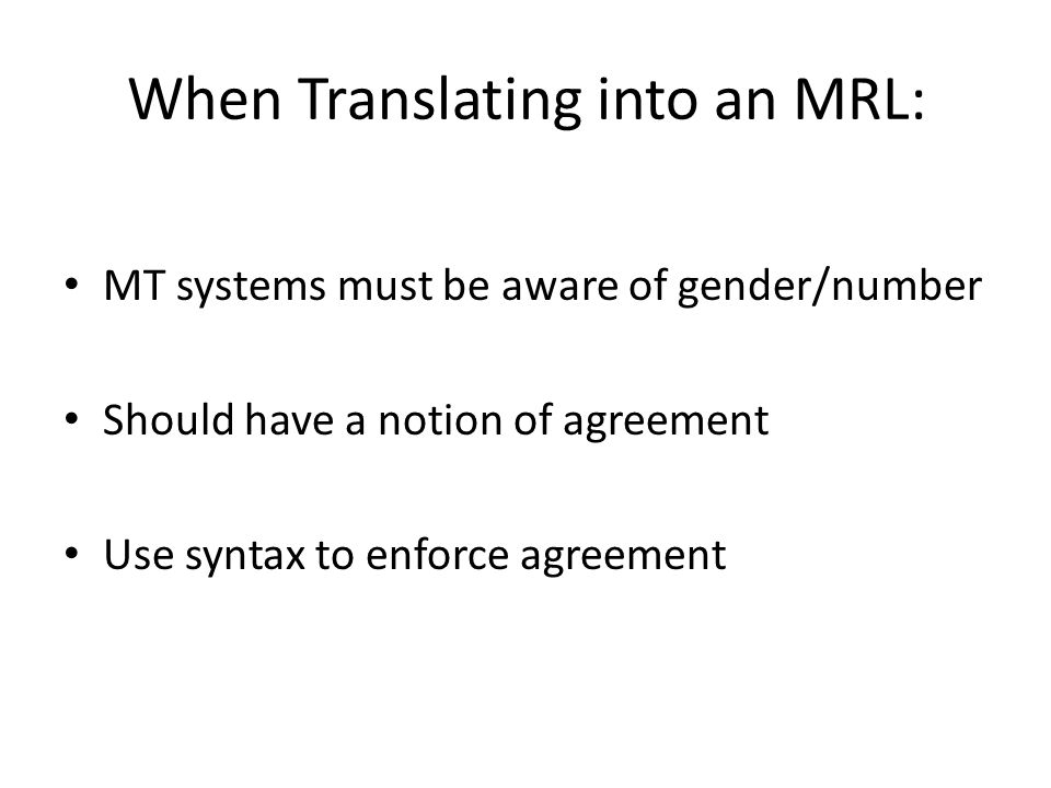 When Translating into an MRL: MT systems must be aware of gender/number Should have a notion of agreement Use syntax to enforce agreement