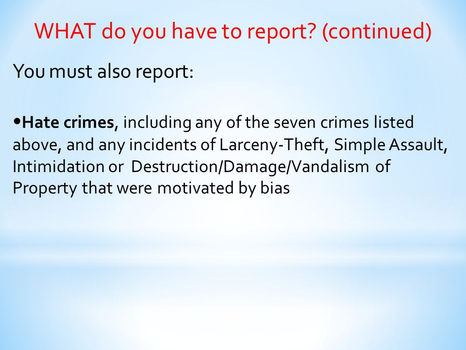 WHAT do you have to report? (continued) You must also report: Hate crimes, including any of the seven crimes listed above, and any incidents of Larcen