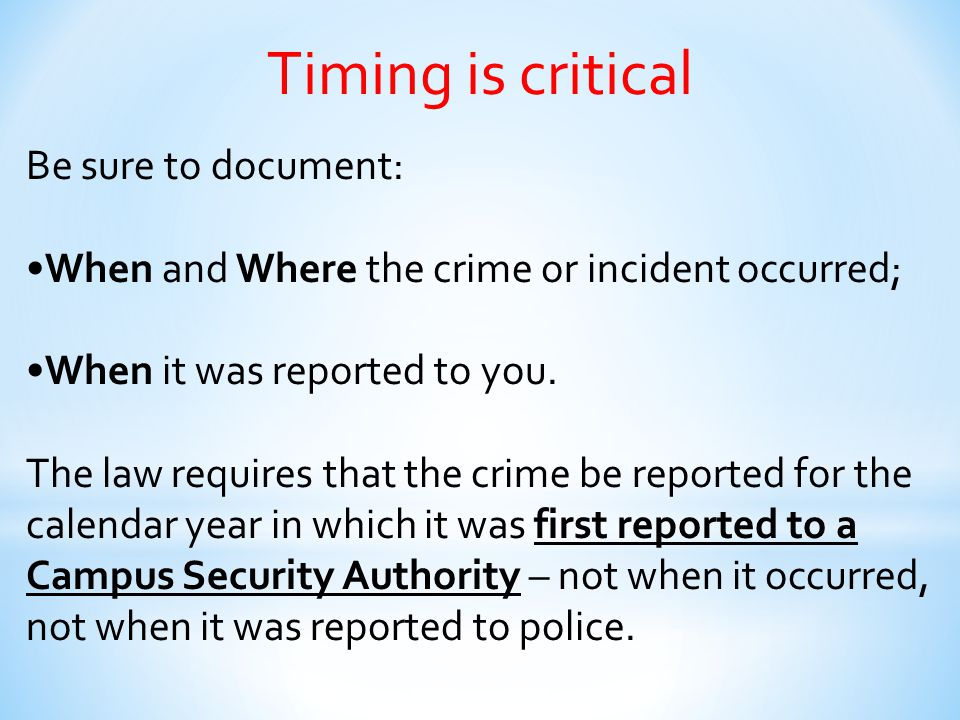 Timing is critical Be sure to document: When and Where the crime or incident occurred; When it was reported to you. The law requires that the crime be