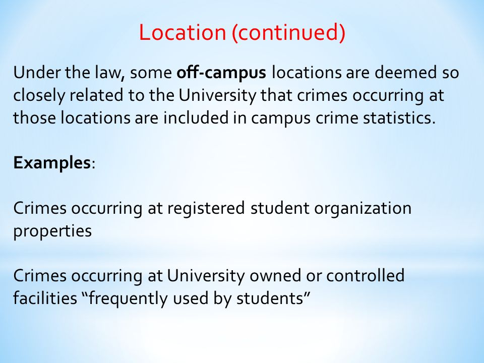 Location (continued) Under the law, some off-campus locations are deemed so closely related to the University that crimes occurring at those locations