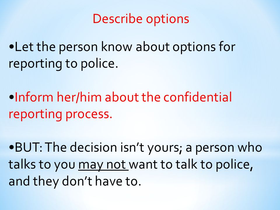 Describe options Let the person know about options for reporting to police. Inform her/him about the confidential reporting process. BUT: The decision