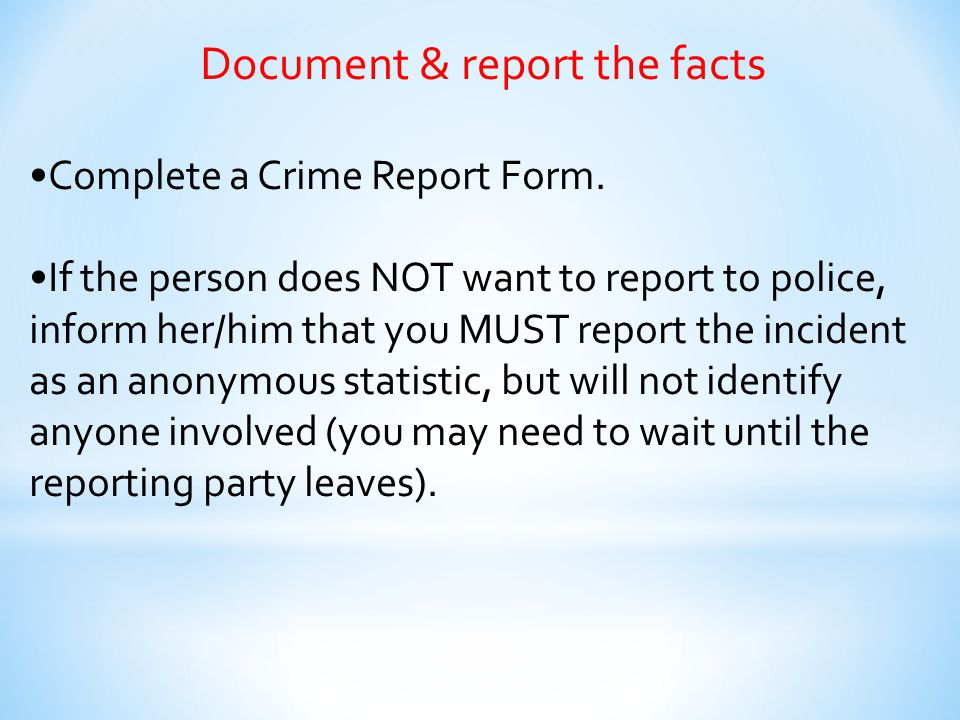 Document & report the facts Complete a Crime Report Form. If the person does NOT want to report to police, inform her/him that you MUST report the inc