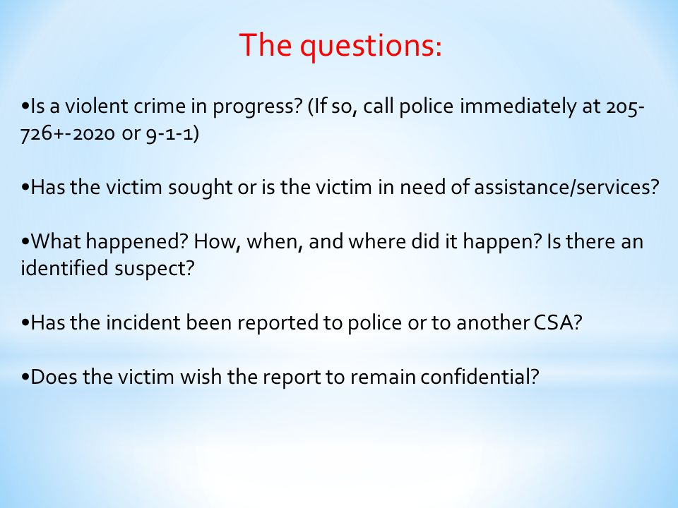 The questions: Is a violent crime in progress? (If so, call police immediately at 205- 726+-2020 or 9-1-1) Has the victim sought or is the victim in n