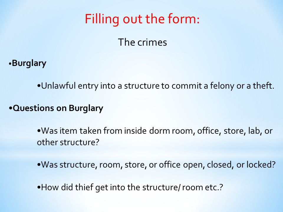 Filling out the form: The crimes Burglary Unlawful entry into a structure to commit a felony or a theft. Questions on Burglary Was item taken from ins