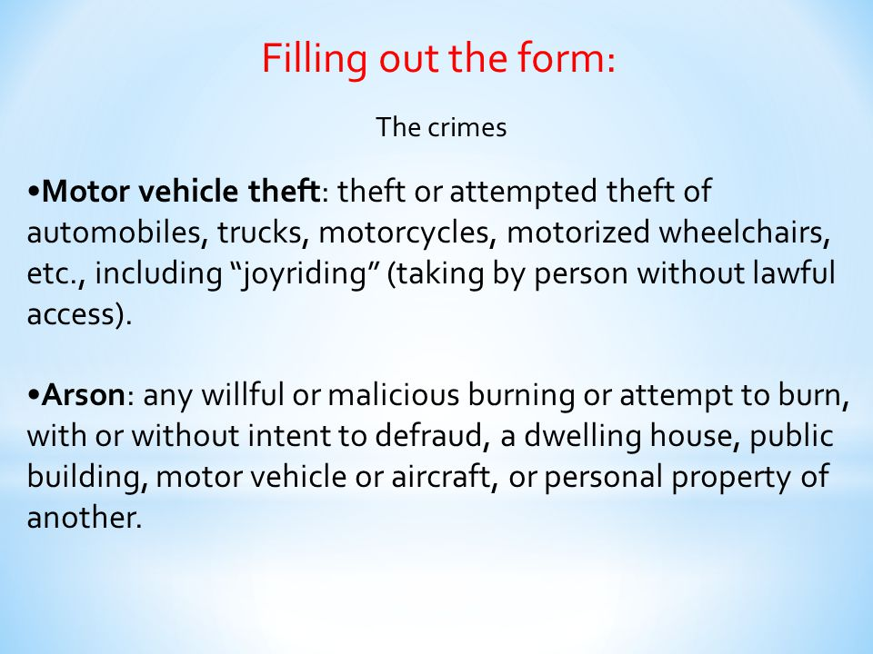 Filling out the form: The crimes Motor vehicle theft: theft or attempted theft of automobiles, trucks, motorcycles, motorized wheelchairs, etc., inclu