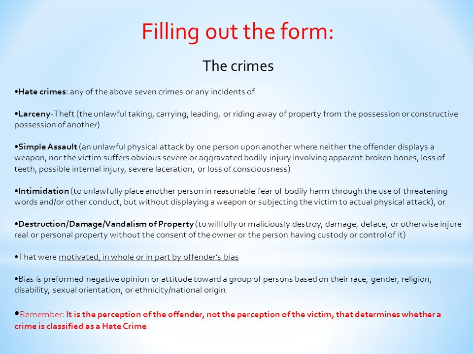Filling out the form: The crimes Hate crimes: any of the above seven crimes or any incidents of Larceny-Theft (the unlawful taking, carrying, leading,
