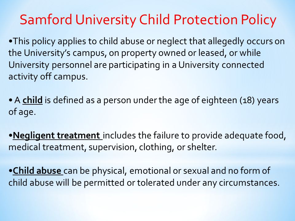 Samford University Child Protection Policy This policy applies to child abuse or neglect that allegedly occurs on the University's campus, on property