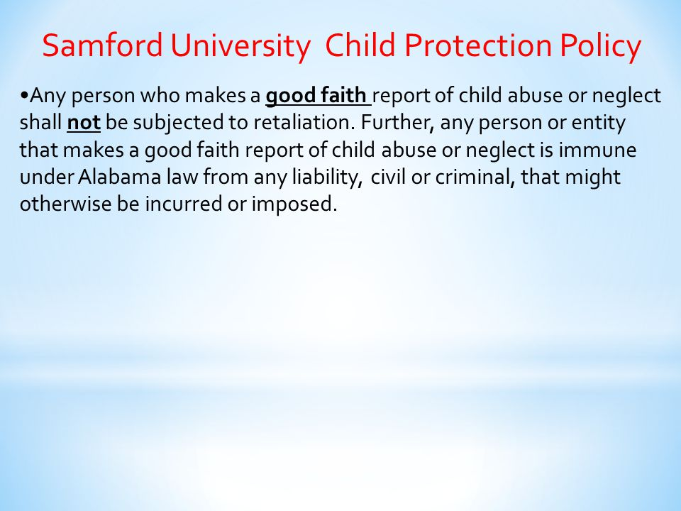 Samford University Child Protection Policy Any person who makes a good faith report of child abuse or neglect shall not be subjected to retaliation. F