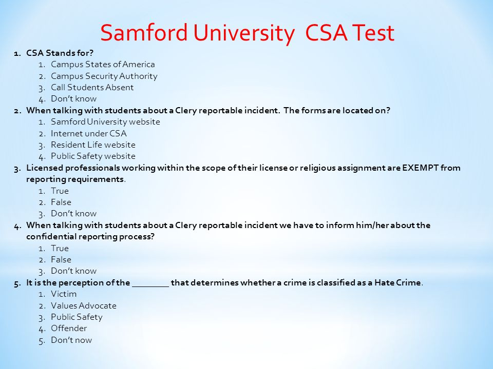Samford University CSA Test 1.CSA Stands for? 1.Campus States of America 2.Campus Security Authority 3.Call Students Absent 4.Don't know 2.When talkin