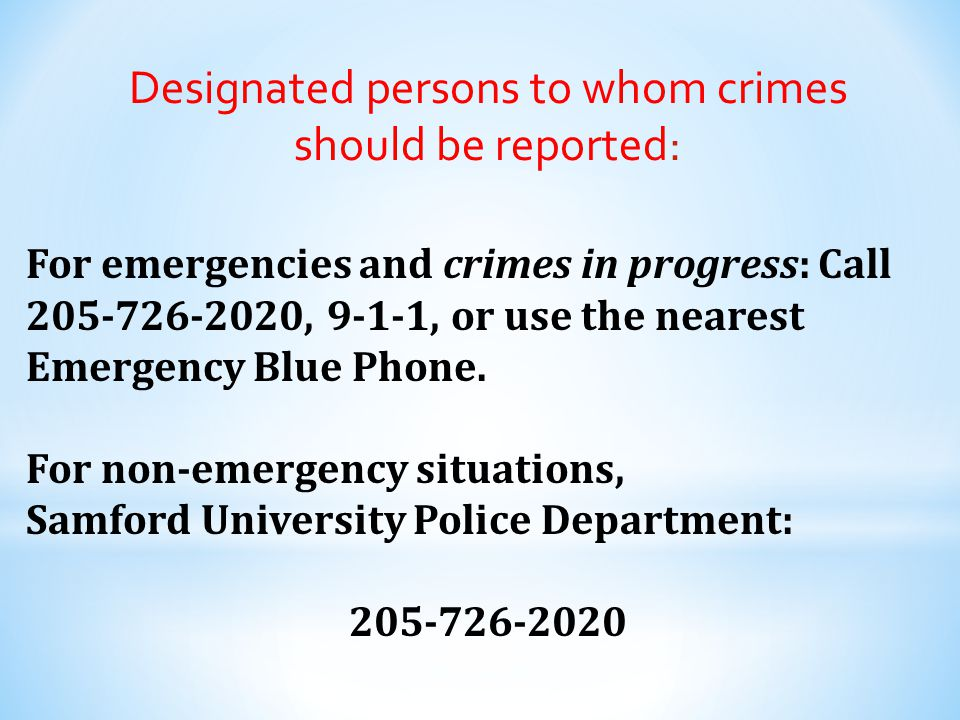 Designated persons to whom crimes should be reported: For emergencies and crimes in progress: Call 205-726-2020, 9-1-1, or use the nearest Emergency B
