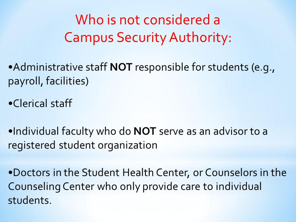 Who is EXEMPT from reporting requirements: Licensed professional mental health counselors (such as those in our Student Health Center) Pastoral counselors (employed by a religious organization to provide confidential counseling) Who are working within the scope of their license or religious assignment at the time they receive the crime report.