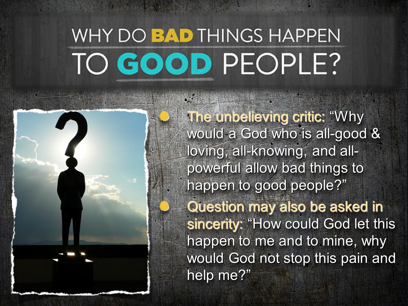 "The unbelieving critic: ""Why would a God who is all-good & loving, all-knowing, and all- powerful allow bad things to happen to good people?"" Question"