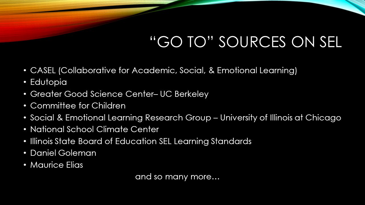 GO TO SOURCES ON SEL CASEL (Collaborative for Academic, Social, & Emotional Learning) Edutopia Greater Good Science Center– UC Berkeley Committee for Children Social & Emotional Learning Research Group – University of Illinois at Chicago National School Climate Center Illinois State Board of Education SEL Learning Standards Daniel Goleman Maurice Elias and so many more…