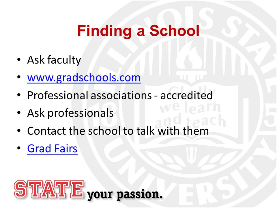 Finding a School Ask faculty www.gradschools.com Professional associations - accredited Ask professionals Contact the school to talk with them Grad Fairs