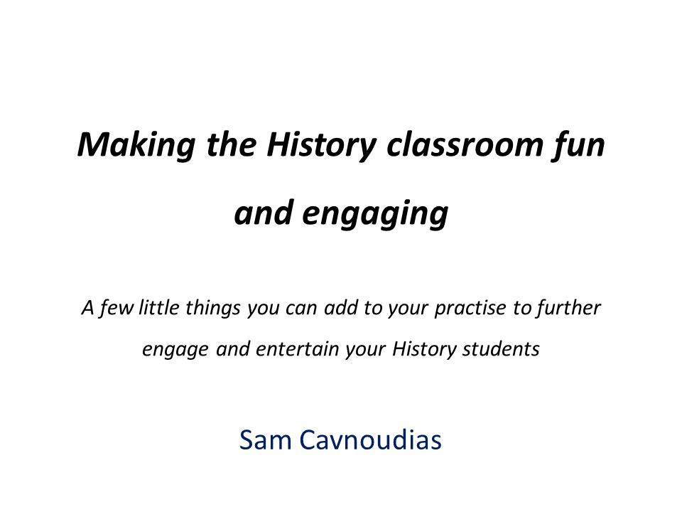 Making the History classroom fun and engaging A few little things you can add to your practise to further engage and entertain your History students Sam Cavnoudias