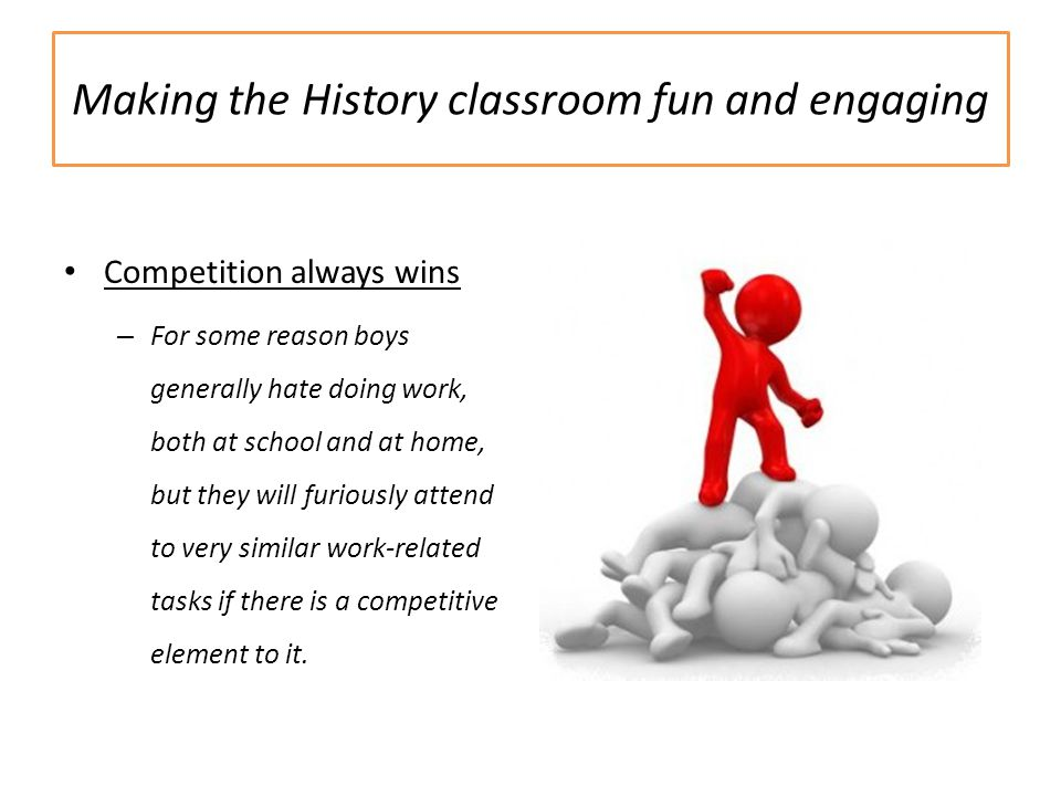 Making the History classroom fun and engaging Competition always wins – For some reason boys generally hate doing work, both at school and at home, but they will furiously attend to very similar work-related tasks if there is a competitive element to it.