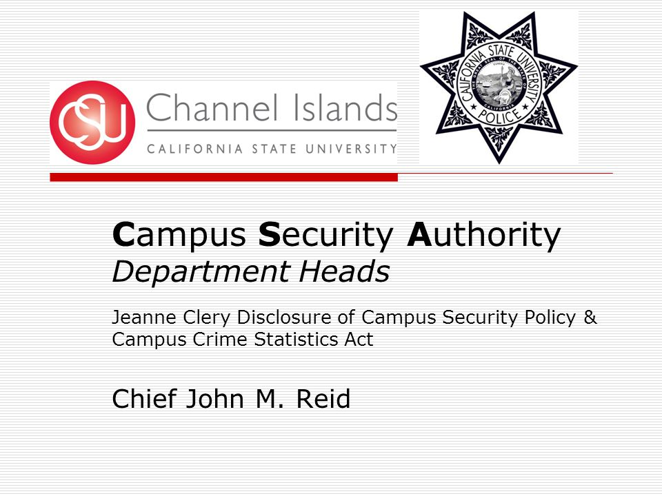 Campus Security Authority Department Heads Jeanne Clery Disclosure of Campus Security Policy & Campus Crime Statistics Act Chief John M.