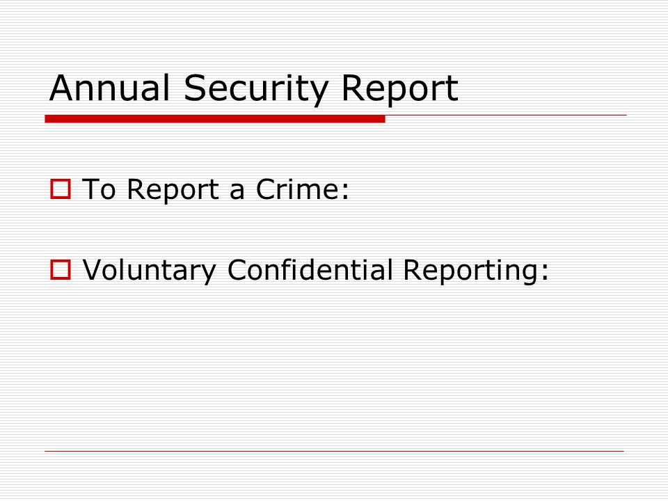 Annual Security Report  To Report a Crime:  Voluntary Confidential Reporting: