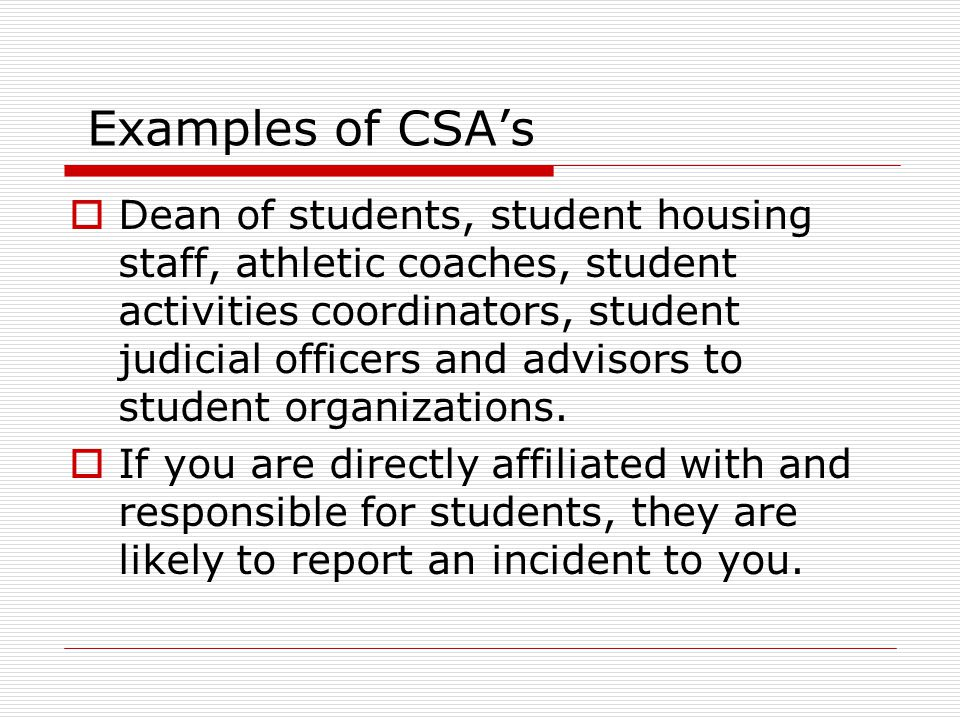 Examples of CSA's  Dean of students, student housing staff, athletic coaches, student activities coordinators, student judicial officers and advisors to student organizations.