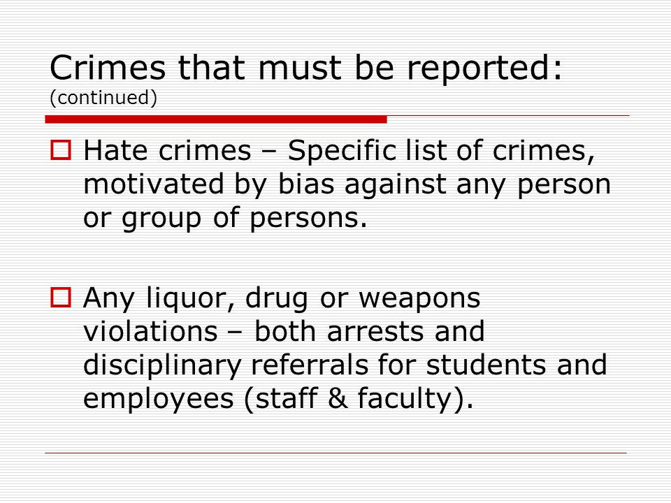 Crimes that must be reported: (continued)  Hate crimes – Specific list of crimes, motivated by bias against any person or group of persons.