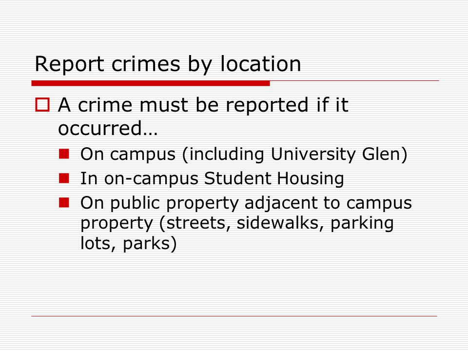 Report crimes by location  A crime must be reported if it occurred… On campus (including University Glen) In on-campus Student Housing On public property adjacent to campus property (streets, sidewalks, parking lots, parks)