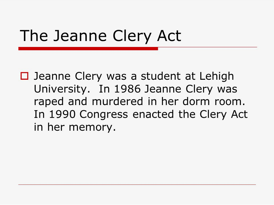 The Jeanne Clery Act requirements  This act requires universities to report specified crime statistics on college campuses and to provide other safety and crime statistics to members of the campus community.