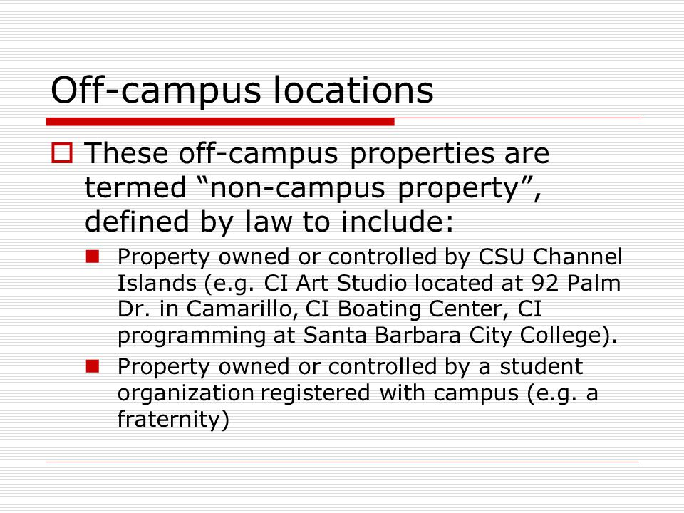 Off-campus locations  These off-campus properties are termed non-campus property , defined by law to include: Property owned or controlled by CSU Channel Islands (e.g.