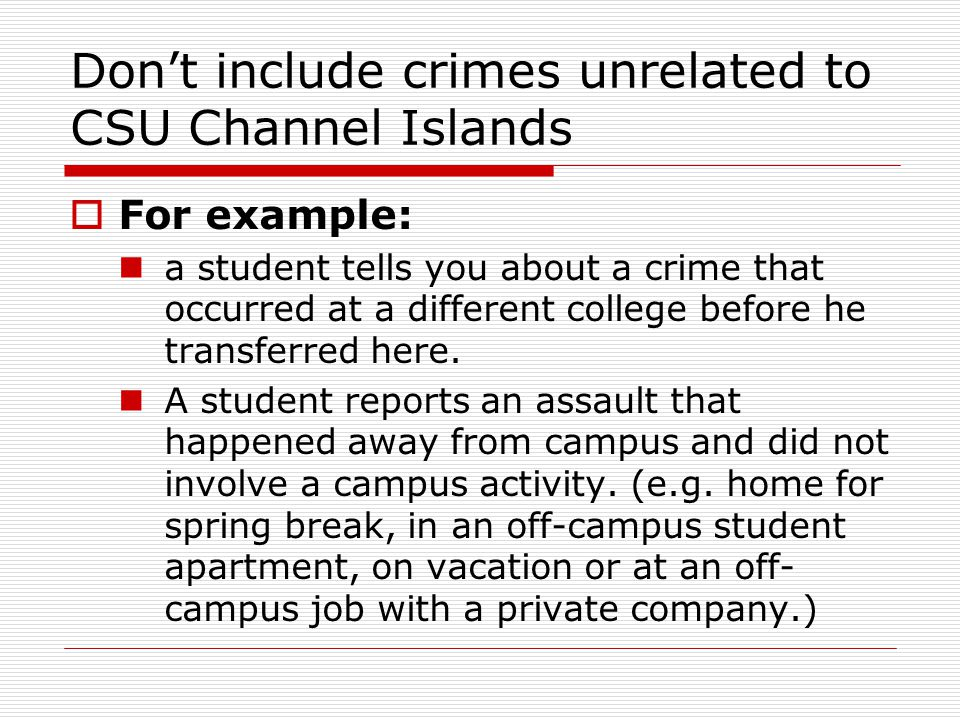 Don't include crimes unrelated to CSU Channel Islands  For example: a student tells you about a crime that occurred at a different college before he transferred here.