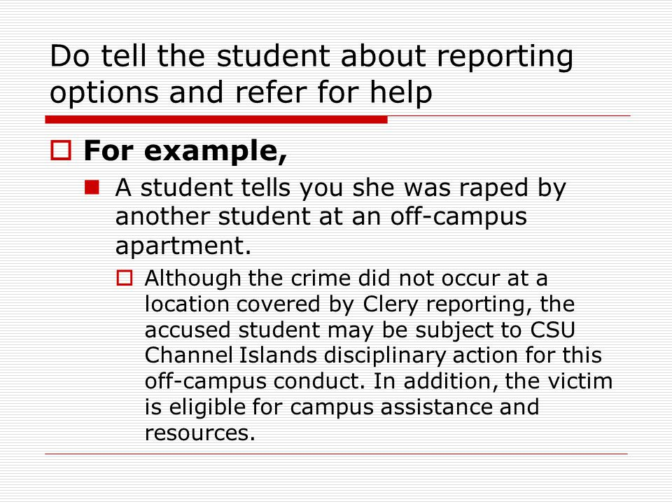 Do tell the student about reporting options and refer for help  For example, A student tells you she was raped by another student at an off-campus apartment.