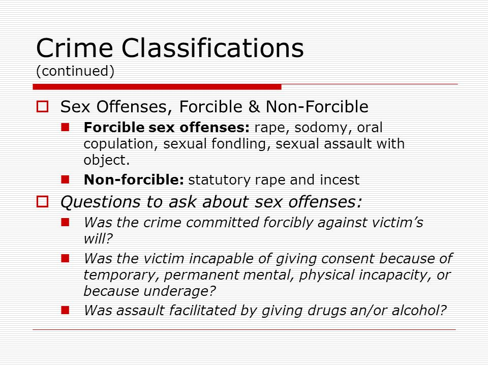 Crime Classifications (continued)  Sex Offenses, Forcible & Non-Forcible Forcible sex offenses: rape, sodomy, oral copulation, sexual fondling, sexual assault with object.