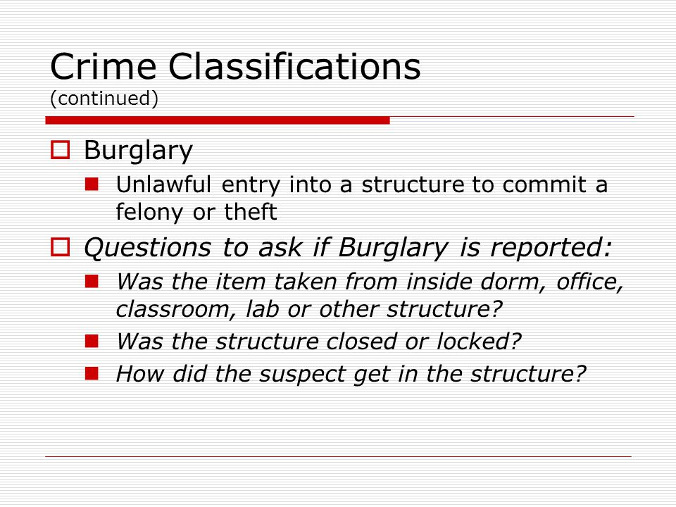 Crime Classifications (continued)  Burglary Unlawful entry into a structure to commit a felony or theft  Questions to ask if Burglary is reported: Was the item taken from inside dorm, office, classroom, lab or other structure.