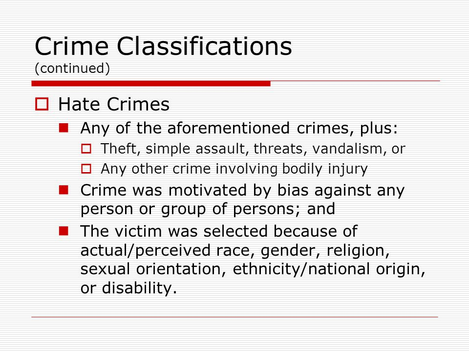 Crime Classifications (continued)  Hate Crimes Any of the aforementioned crimes, plus:  Theft, simple assault, threats, vandalism, or  Any other crime involving bodily injury Crime was motivated by bias against any person or group of persons; and The victim was selected because of actual/perceived race, gender, religion, sexual orientation, ethnicity/national origin, or disability.