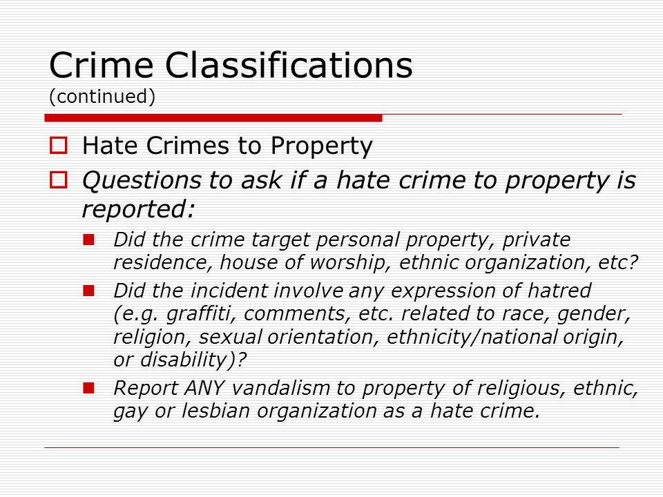 Crime Classifications (continued)  Hate Crimes to Property  Questions to ask if a hate crime to property is reported: Did the crime target personal property, private residence, house of worship, ethnic organization, etc.