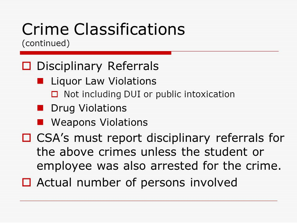 Crime Classifications (continued)  Disciplinary Referrals Liquor Law Violations  Not including DUI or public intoxication Drug Violations Weapons Violations  CSA's must report disciplinary referrals for the above crimes unless the student or employee was also arrested for the crime.