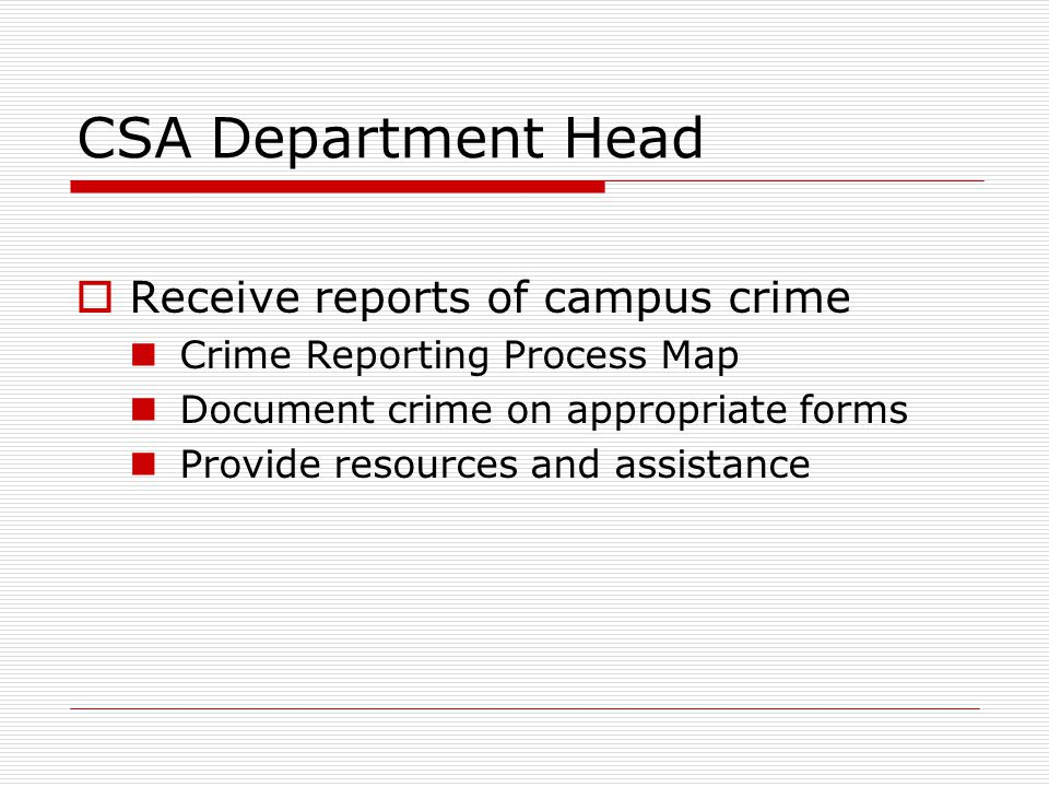 CSA Department Head  Receive reports of campus crime Crime Reporting Process Map Document crime on appropriate forms Provide resources and assistance