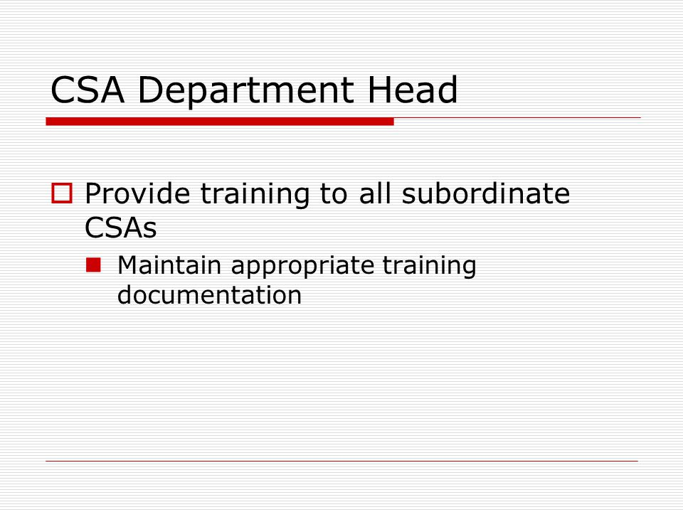CSA Department Head  Provide training to all subordinate CSAs Maintain appropriate training documentation