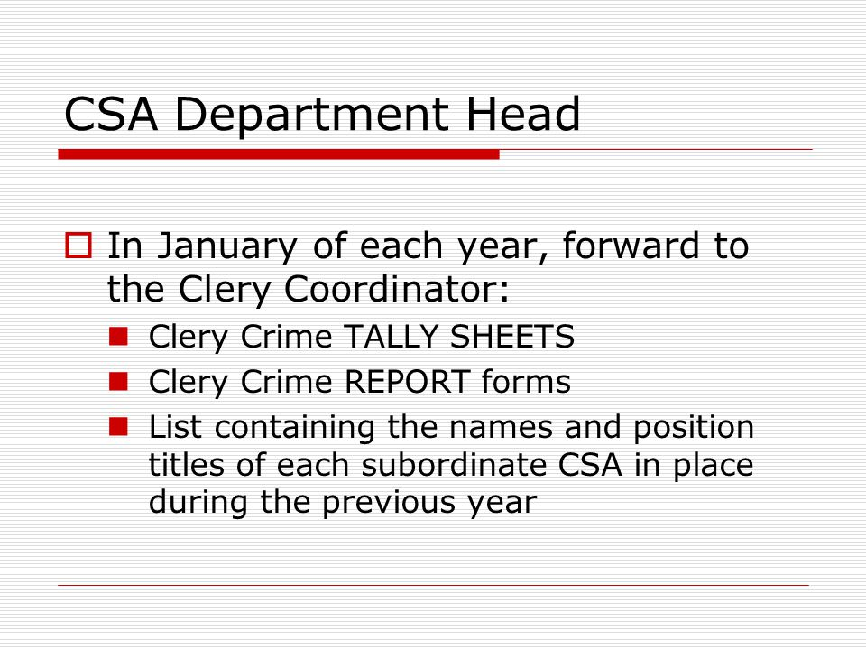CSA Department Head  In January of each year, forward to the Clery Coordinator: Clery Crime TALLY SHEETS Clery Crime REPORT forms List containing the names and position titles of each subordinate CSA in place during the previous year