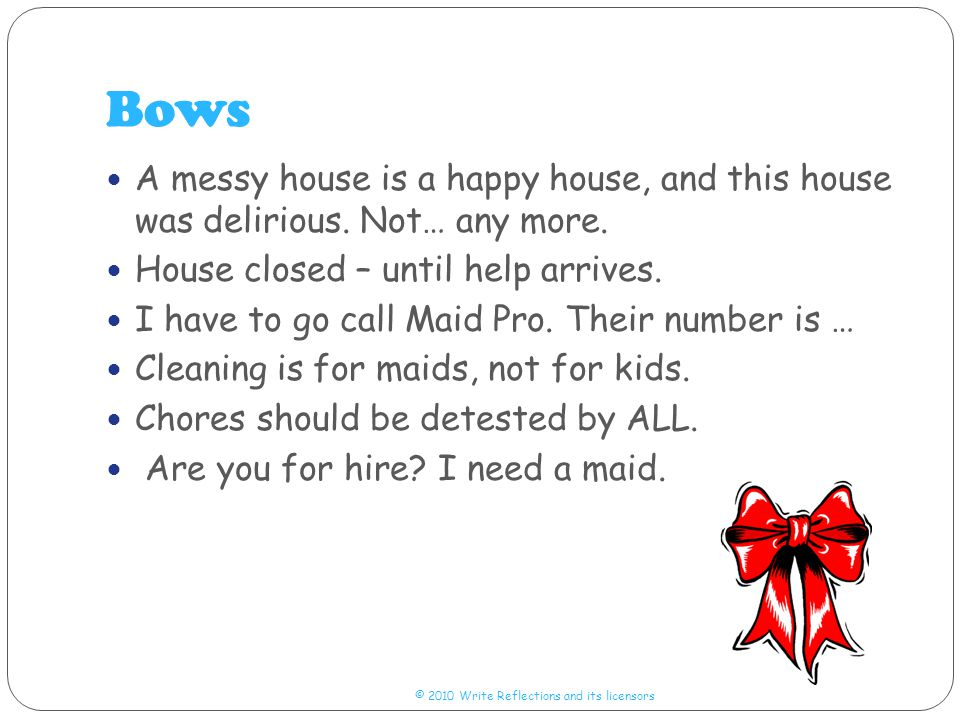 Bows © 2010 Write Reflections and its licensors A messy house is a happy house, and this house was delirious.