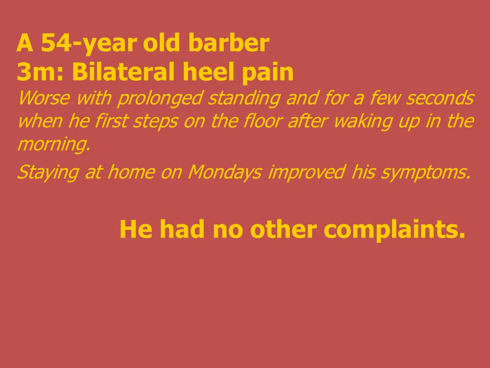 A 54-year old barber 3m: Bilateral heel pain Worse with prolonged standing and for a few seconds when he first steps on the floor after waking up in the morning.