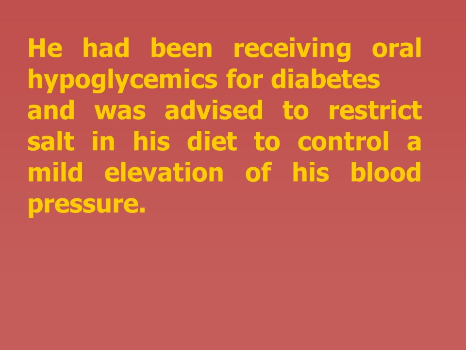 He had been receiving oral hypoglycemics for diabetes and was advised to restrict salt in his diet to control a mild elevation of his blood pressure.