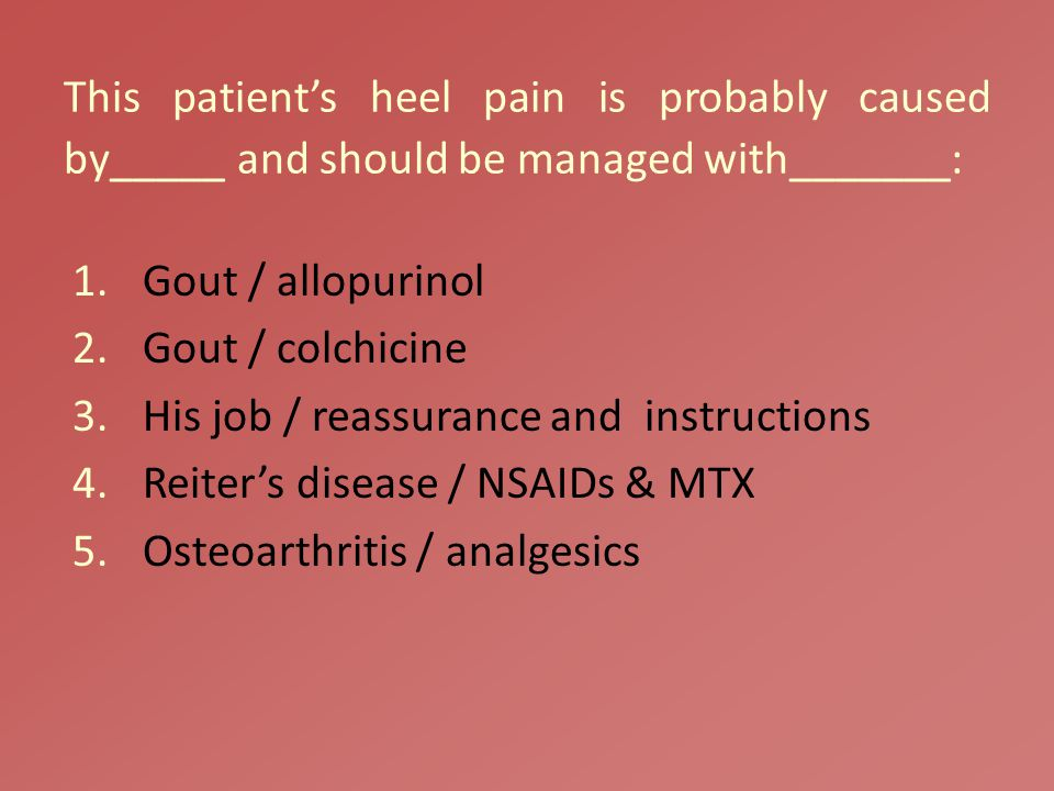 This patient's heel pain is probably caused by_____ and should be managed with_______: 1.Gout / allopurinol 2.Gout / colchicine 3.His job / reassurance and instructions 4.Reiter's disease / NSAIDs & MTX 5.Osteoarthritis / analgesics