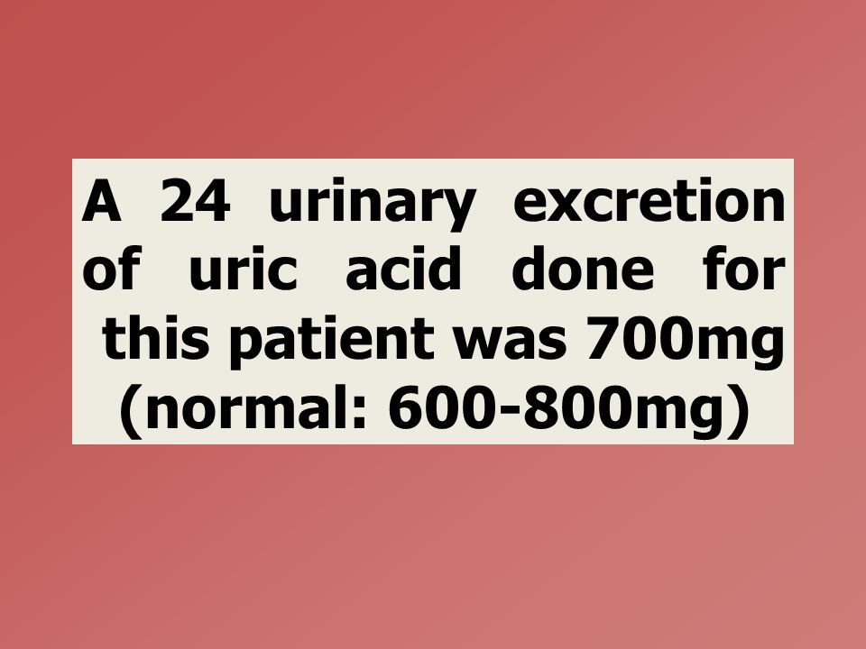 A 24 urinary excretion of uric acid done for this patient was 700mg (normal: 600-800mg)