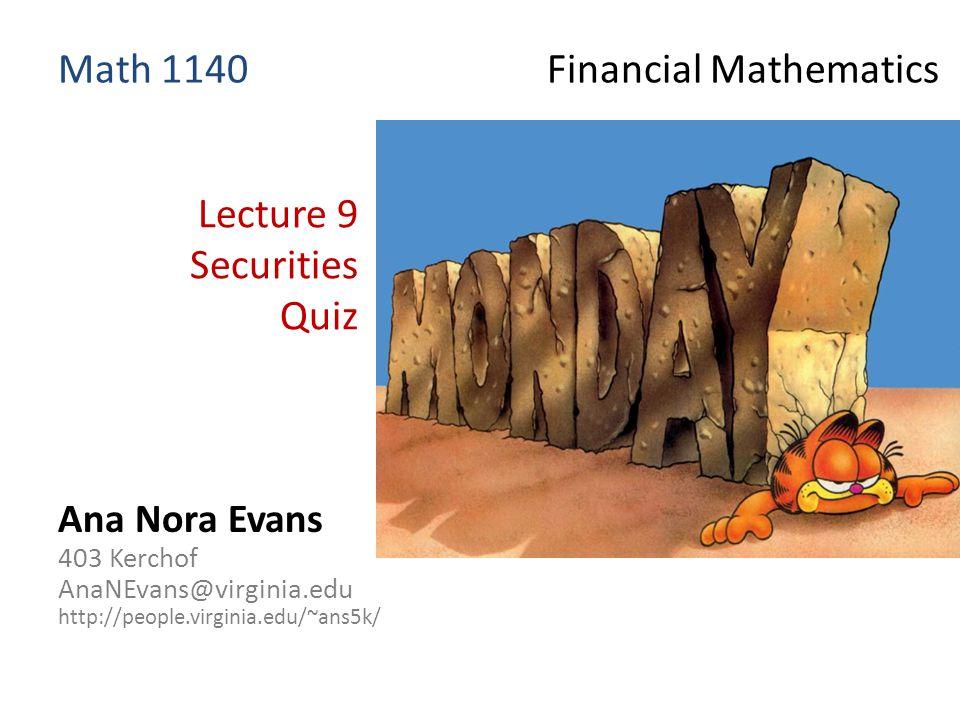 Lecture 9 Securities Quiz Ana Nora Evans 403 Kerchof AnaNEvans@virginia.edu http://people.virginia.edu/~ans5k/ Math 1140 Financial Mathematics