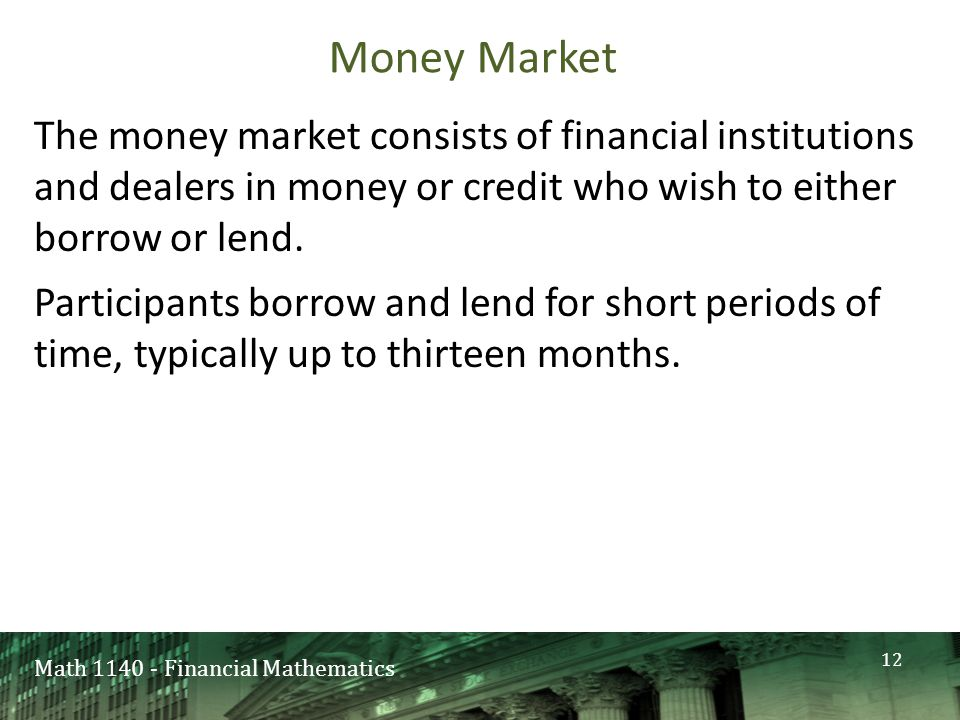 Math 1140 - Financial Mathematics Money Market The money market consists of financial institutions and dealers in money or credit who wish to either borrow or lend.