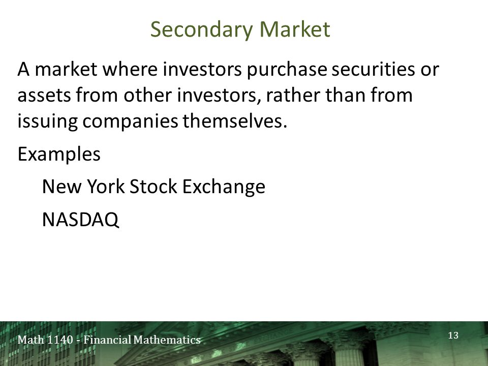Math 1140 - Financial Mathematics Secondary Market A market where investors purchase securities or assets from other investors, rather than from issuing companies themselves.