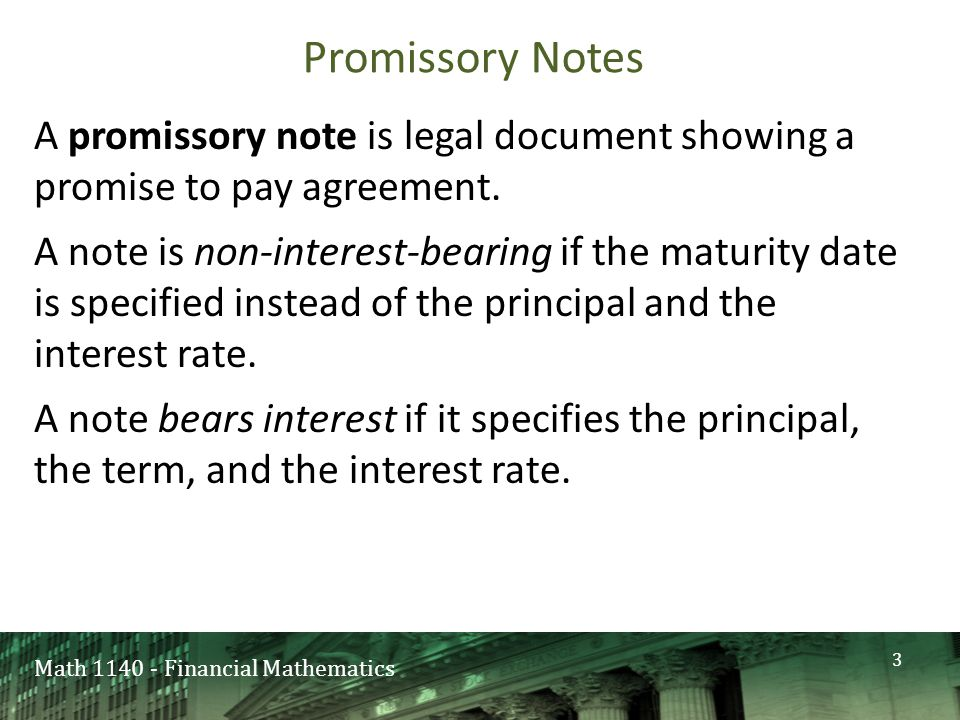 Math 1140 - Financial Mathematics Promissory Notes A promissory note is legal document showing a promise to pay agreement.