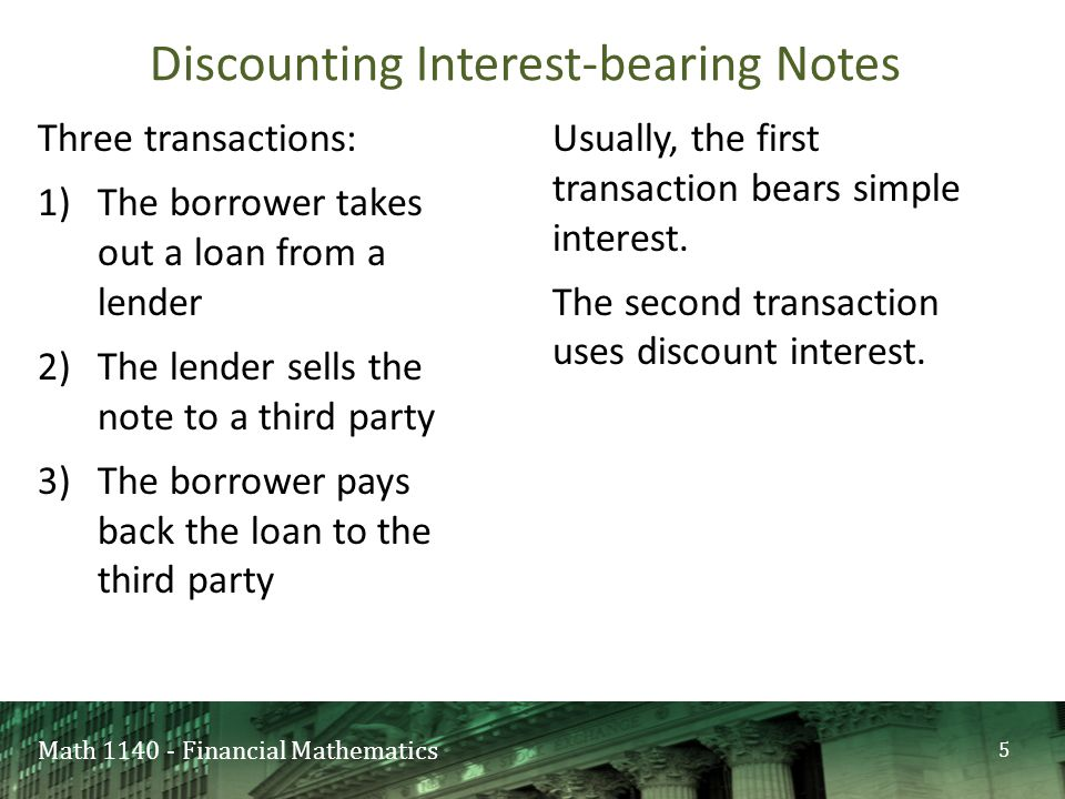 Math 1140 - Financial Mathematics Three transactions: 1)The borrower takes out a loan from a lender 2)The lender sells the note to a third party 3)The borrower pays back the loan to the third party Usually, the first transaction bears simple interest.